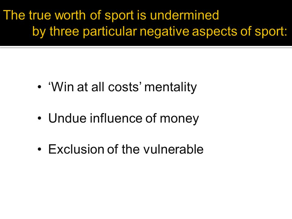 'Win at all costs' mentality Undue influence of money Exclusion of the vulnerable