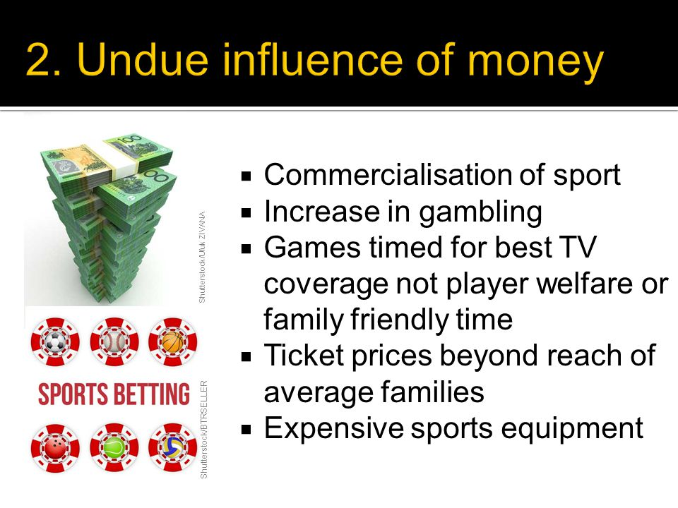  Commercialisation of sport  Increase in gambling  Games timed for best TV coverage not player welfare or family friendly time  Ticket prices beyond reach of average families  Expensive sports equipment Shutterstock/Ufuk ZIVANA Shutterstock/BTRSELLER