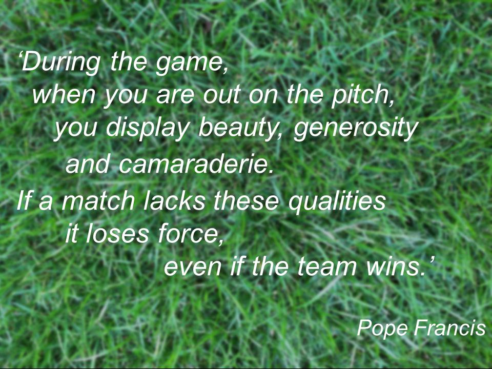 'During the game, when you are out on the pitch, you display beauty, generosity and camaraderie.