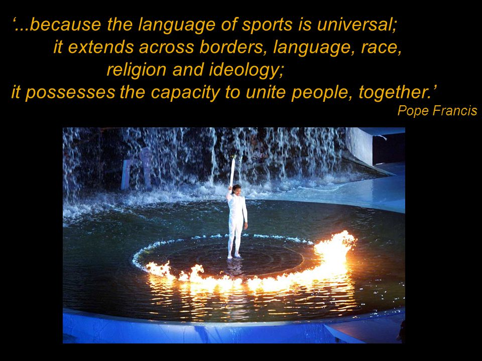 '...because the language of sports is universal; it extends across borders, language, race, religion and ideology; it possesses the capacity to unite people, together.' Pope Francis