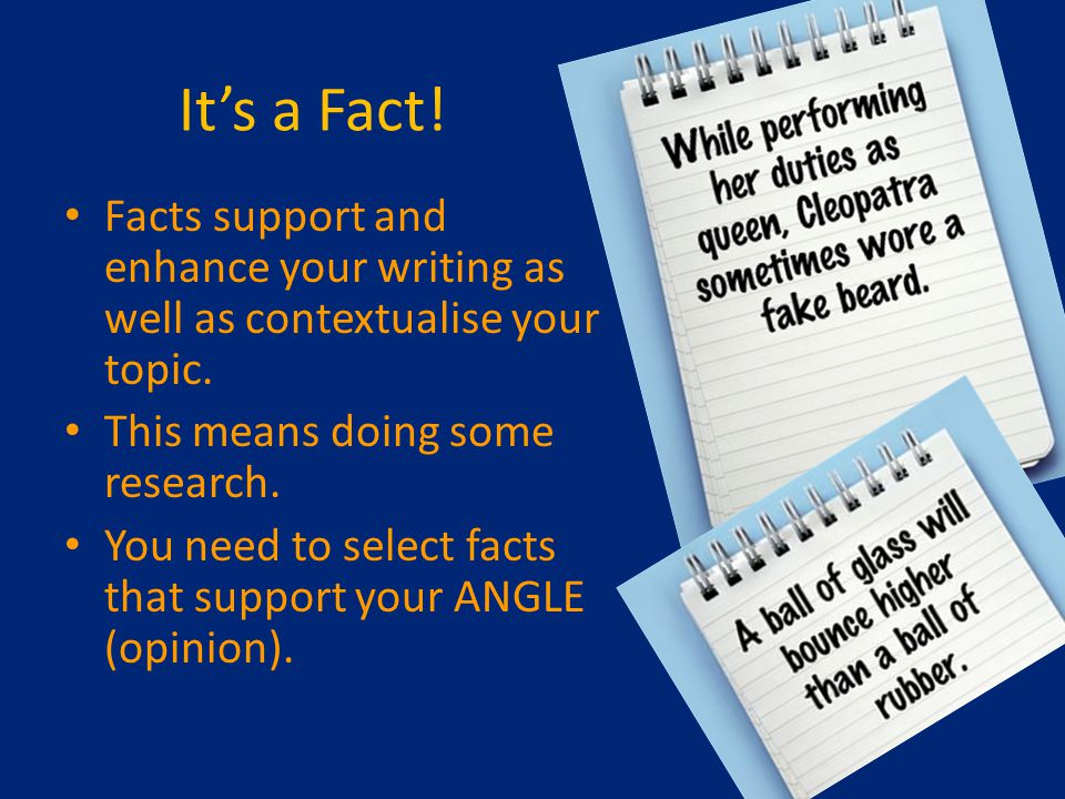 It's a Fact. Facts support and enhance your writing as well as contextualise your topic.