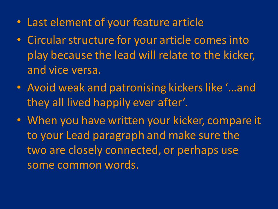 Last element of your feature article Circular structure for your article comes into play because the lead will relate to the kicker, and vice versa.