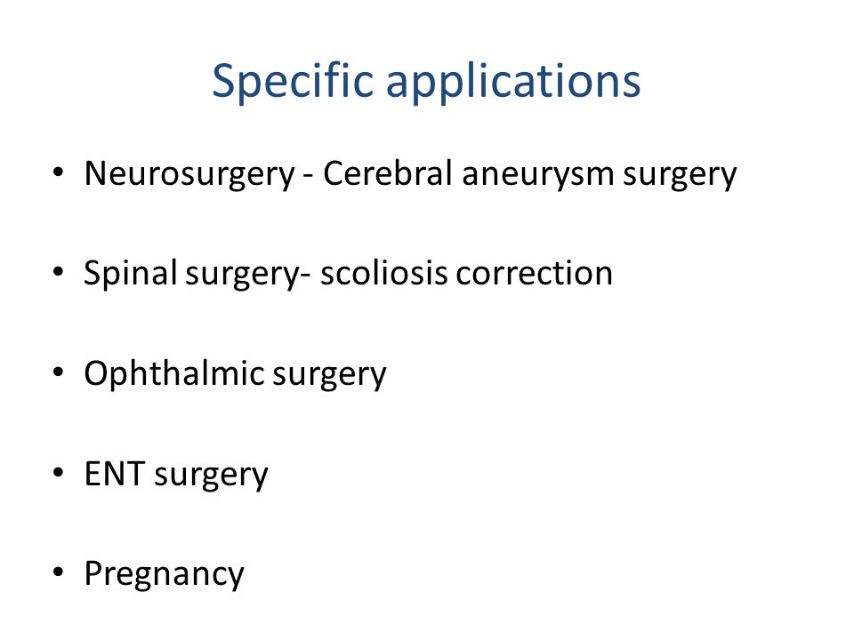 Specific applications Neurosurgery - Cerebral aneurysm surgery Spinal surgery- scoliosis correction Ophthalmic surgery ENT surgery Pregnancy