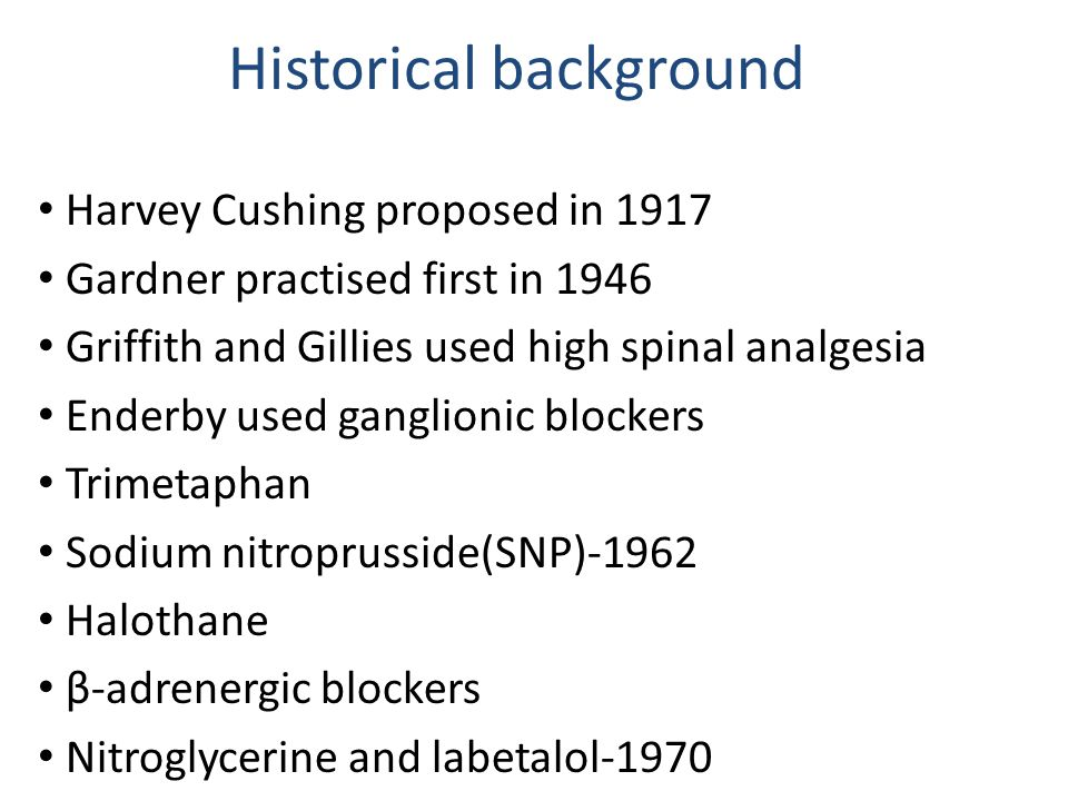 Historical background Harvey Cushing proposed in 1917 Gardner practised first in 1946 Griffith and Gillies used high spinal analgesia Enderby used ganglionic blockers Trimetaphan Sodium nitroprusside(SNP)-1962 Halothane β-adrenergic blockers Nitroglycerine and labetalol-1970