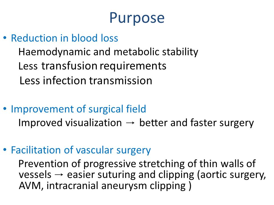 Purpose Reduction in blood loss Haemodynamic and metabolic stability Less transfusion requirements Less infection transmission Improvement of surgical field Improved visualization → better and faster surgery Facilitation of vascular surgery Prevention of progressive stretching of thin walls of vessels → easier suturing and clipping (aortic surgery, AVM, intracranial aneurysm clipping )