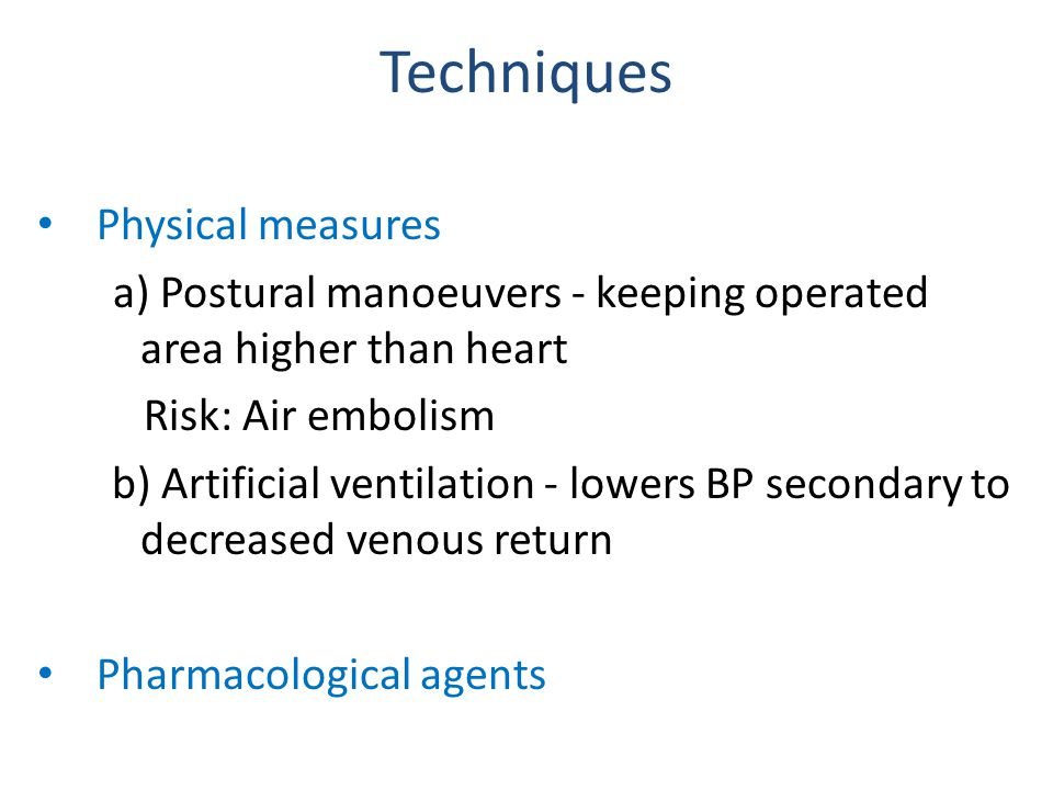 Techniques Physical measures a) Postural manoeuvers - keeping operated area higher than heart Risk: Air embolism b) Artificial ventilation - lowers BP secondary to decreased venous return Pharmacological agents