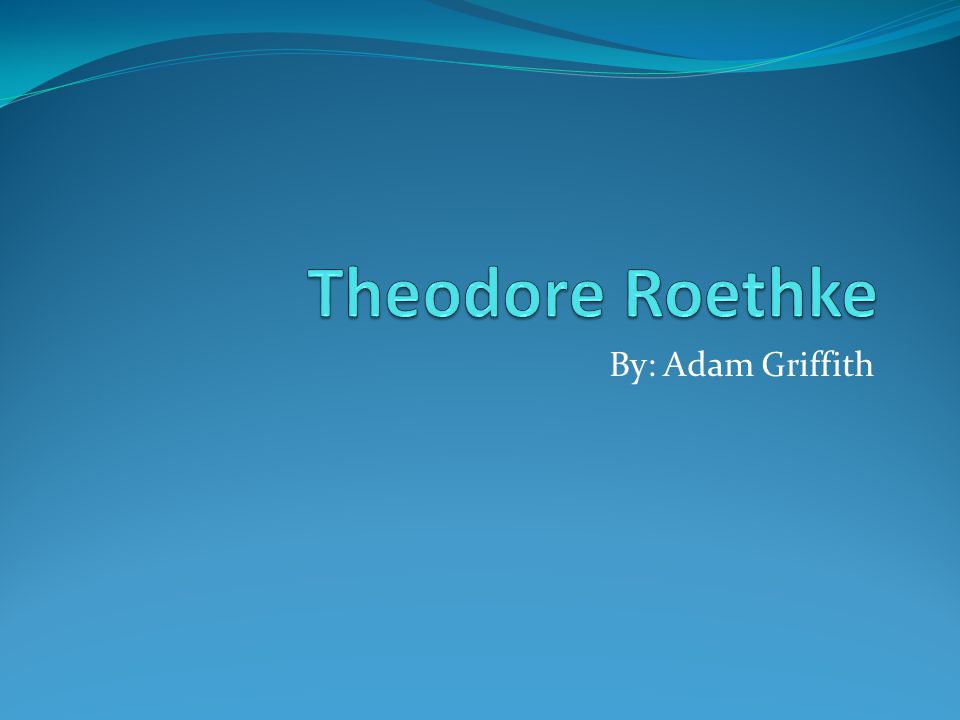 Biography Son of Otto Roethke who owned a greenhouse Born May 25 th 1908 in Saginaw, Michigan Died August 1 st, 1963 in Bainbridge Island, Washington Father and Uncle both died in the year 1923 when he was 15, drove him into a depression Attended University of Michigan from 1925-1929