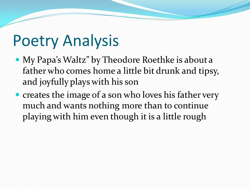 Poetry Analysis My Papa's Waltz by Theodore Roethke is about a father who comes home a little bit drunk and tipsy, and joyfully plays with his son creates the image of a son who loves his father very much and wants nothing more than to continue playing with him even though it is a little rough