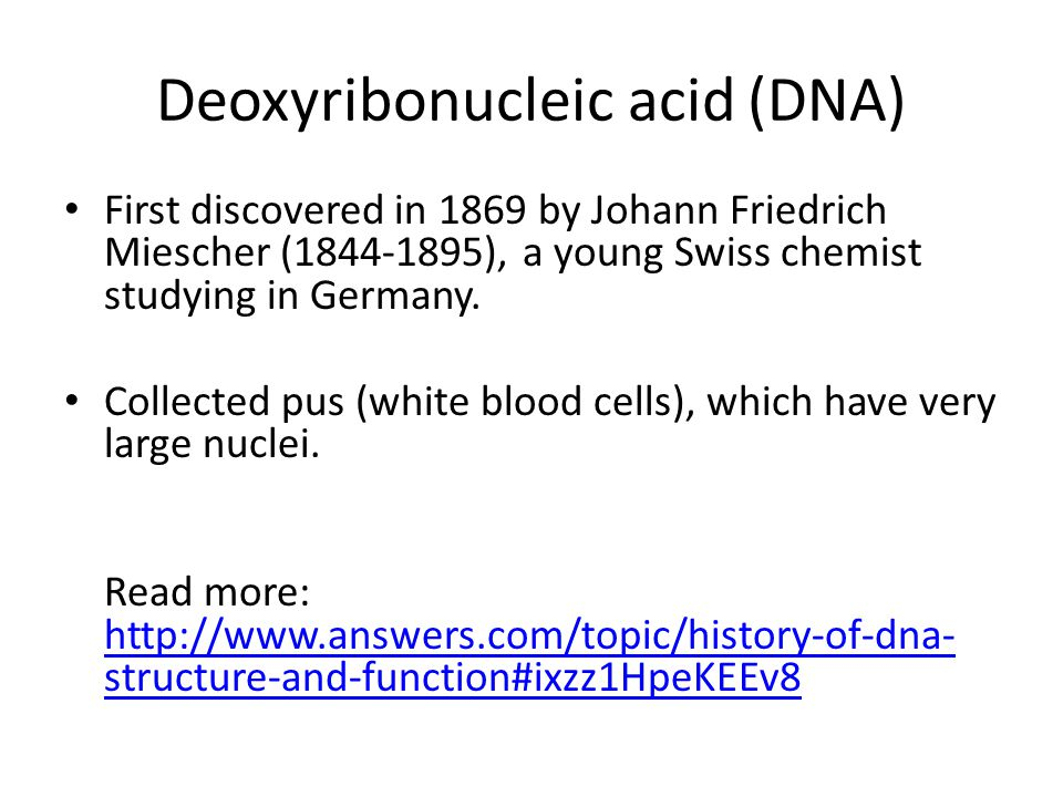 Deoxyribonucleic acid (DNA) First discovered in 1869 by Johann Friedrich Miescher (1844-1895), a young Swiss chemist studying in Germany.