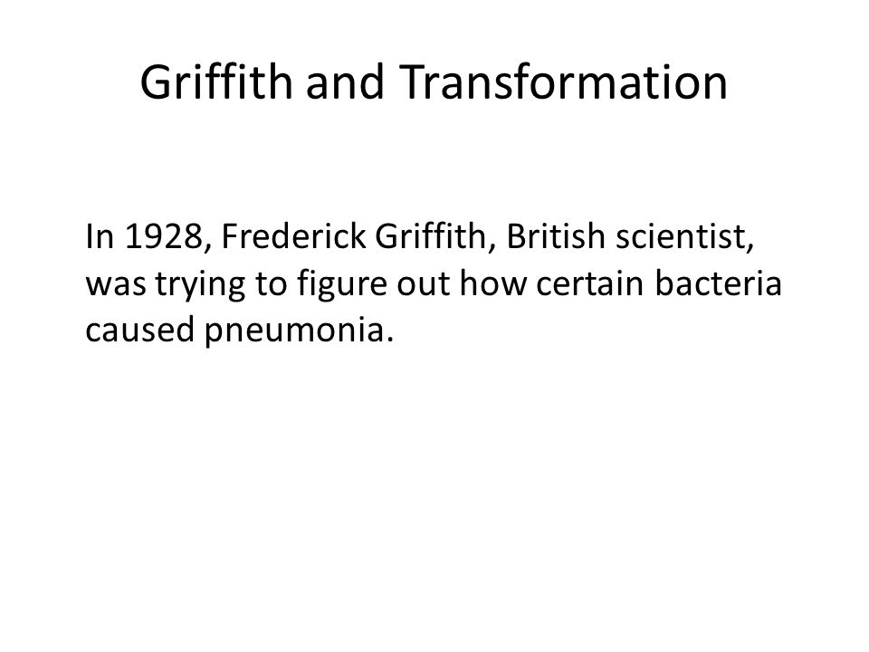 Griffith and Transformation In 1928, Frederick Griffith, British scientist, was trying to figure out how certain bacteria caused pneumonia.