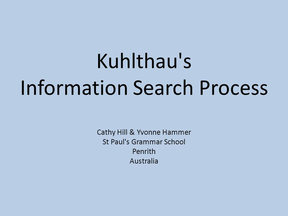 Kuhlthau s Information Search Process Cathy Hill & Yvonne Hammer St Paul s Grammar School Penrith Australia