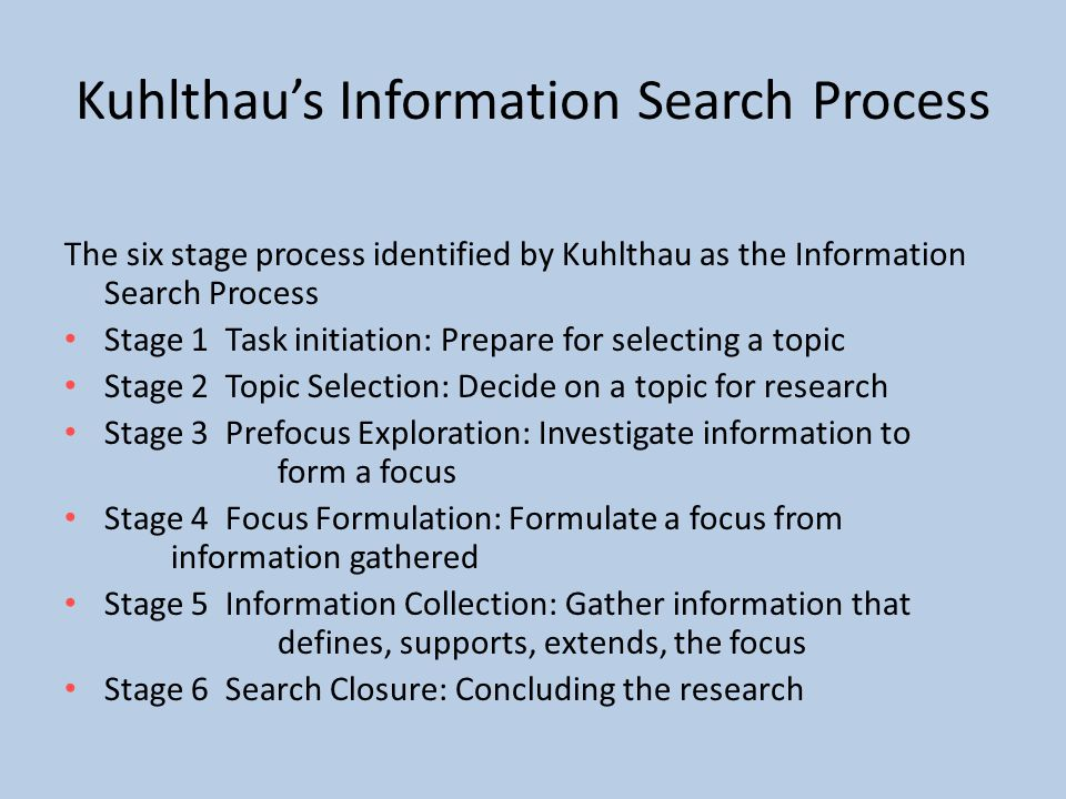 Kuhlthau's Information Search Process The six stage process identified by Kuhlthau as the Information Search Process Stage 1 Task initiation: Prepare for selecting a topic Stage 2 Topic Selection: Decide on a topic for research Stage 3 Prefocus Exploration: Investigate information to form a focus Stage 4 Focus Formulation: Formulate a focus from information gathered Stage 5 Information Collection: Gather information that defines, supports, extends, the focus Stage 6 Search Closure: Concluding the research