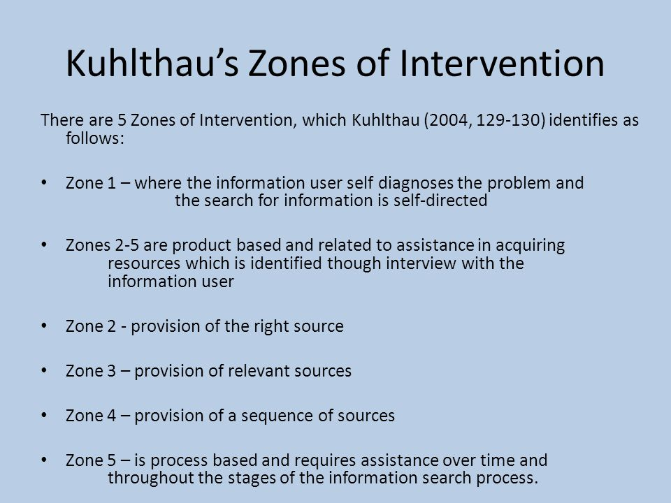 Kuhlthau's Zones of Intervention There are 5 Zones of Intervention, which Kuhlthau (2004, 129-130) identifies as follows: Zone 1 – where the information user self diagnoses the problem and the search for information is self-directed Zones 2-5 are product based and related to assistance in acquiring resources which is identified though interview with the information user Zone 2 - provision of the right source Zone 3 – provision of relevant sources Zone 4 – provision of a sequence of sources Zone 5 – is process based and requires assistance over time and throughout the stages of the information search process.