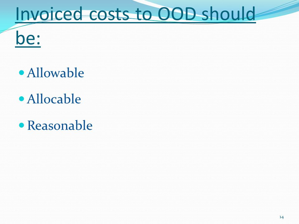 Invoiced costs to OOD should be: Allowable Allocable Reasonable 14