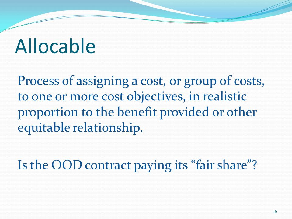 Allocable Process of assigning a cost, or group of costs, to one or more cost objectives, in realistic proportion to the benefit provided or other equitable relationship.