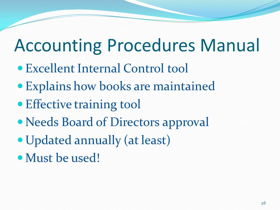 Accounting Procedures Manual Excellent Internal Control tool Explains how books are maintained Effective training tool Needs Board of Directors approval Updated annually (at least) Must be used.