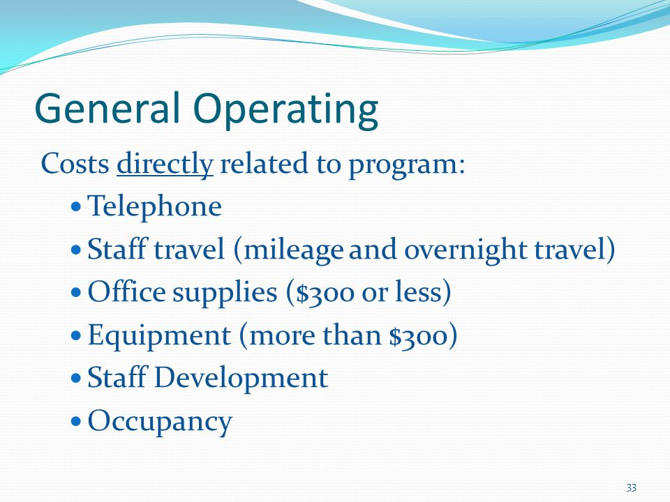 General Operating Costs directly related to program: Telephone Staff travel (mileage and overnight travel) Office supplies ($300 or less) Equipment (more than $300) Staff Development Occupancy 33
