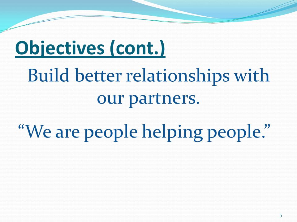 Objectives (cont.) Build better relationships with our partners. We are people helping people. 5