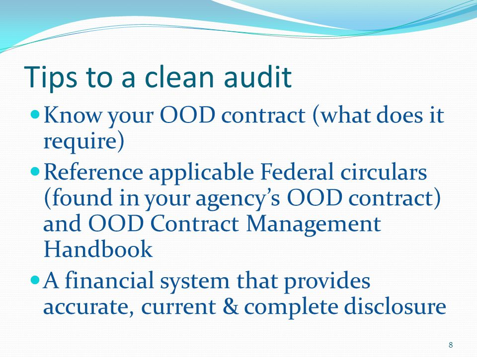Tips to a clean audit Know your OOD contract (what does it require) Reference applicable Federal circulars (found in your agency's OOD contract) and OOD Contract Management Handbook A financial system that provides accurate, current & complete disclosure 8