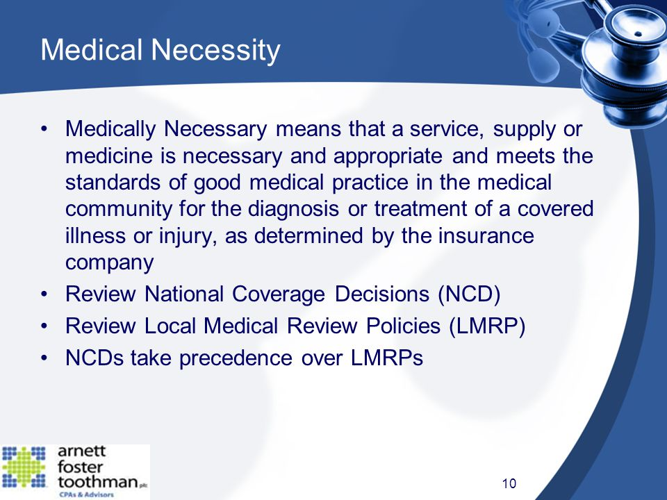 Medical Necessity Medically Necessary means that a service, supply or medicine is necessary and appropriate and meets the standards of good medical practice in the medical community for the diagnosis or treatment of a covered illness or injury, as determined by the insurance company Review National Coverage Decisions (NCD) Review Local Medical Review Policies (LMRP) NCDs take precedence over LMRPs 10