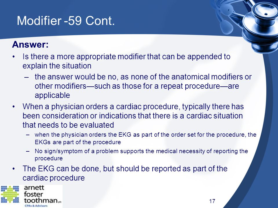 Answer: Is there a more appropriate modifier that can be appended to explain the situation –the answer would be no, as none of the anatomical modifiers or other modifiers—such as those for a repeat procedure—are applicable When a physician orders a cardiac procedure, typically there has been consideration or indications that there is a cardiac situation that needs to be evaluated –when the physician orders the EKG as part of the order set for the procedure, the EKGs are part of the procedure –No sign/symptom of a problem supports the medical necessity of reporting the procedure The EKG can be done, but should be reported as part of the cardiac procedure Modifier -59 Cont.