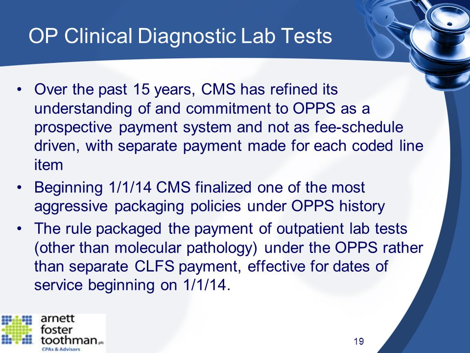 Over the past 15 years, CMS has refined its understanding of and commitment to OPPS as a prospective payment system and not as fee-schedule driven, with separate payment made for each coded line item Beginning 1/1/14 CMS finalized one of the most aggressive packaging policies under OPPS history The rule packaged the payment of outpatient lab tests (other than molecular pathology) under the OPPS rather than separate CLFS payment, effective for dates of service beginning on 1/1/14.