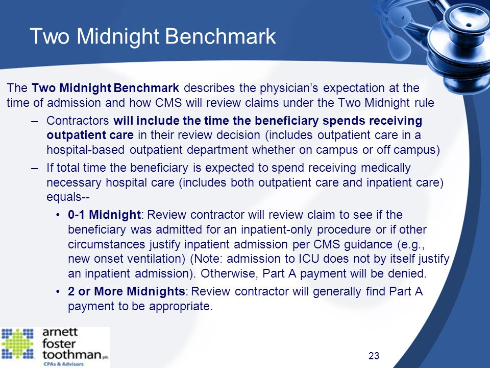 Two Midnight Benchmark The Two Midnight Benchmark describes the physician's expectation at the time of admission and how CMS will review claims under the Two Midnight rule –Contractors will include the time the beneficiary spends receiving outpatient care in their review decision (includes outpatient care in a hospital-based outpatient department whether on campus or off campus) –If total time the beneficiary is expected to spend receiving medically necessary hospital care (includes both outpatient care and inpatient care) equals-- 0-1 Midnight: Review contractor will review claim to see if the beneficiary was admitted for an inpatient-only procedure or if other circumstances justify inpatient admission per CMS guidance (e.g., new onset ventilation) (Note: admission to ICU does not by itself justify an inpatient admission).