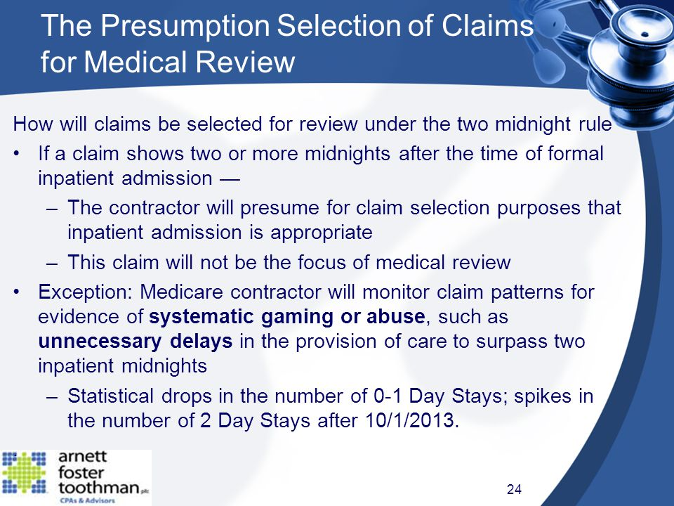 The Presumption Selection of Claims for Medical Review How will claims be selected for review under the two midnight rule If a claim shows two or more midnights after the time of formal inpatient admission — –The contractor will presume for claim selection purposes that inpatient admission is appropriate –This claim will not be the focus of medical review Exception: Medicare contractor will monitor claim patterns for evidence of systematic gaming or abuse, such as unnecessary delays in the provision of care to surpass two inpatient midnights –Statistical drops in the number of 0-1 Day Stays; spikes in the number of 2 Day Stays after 10/1/2013..
