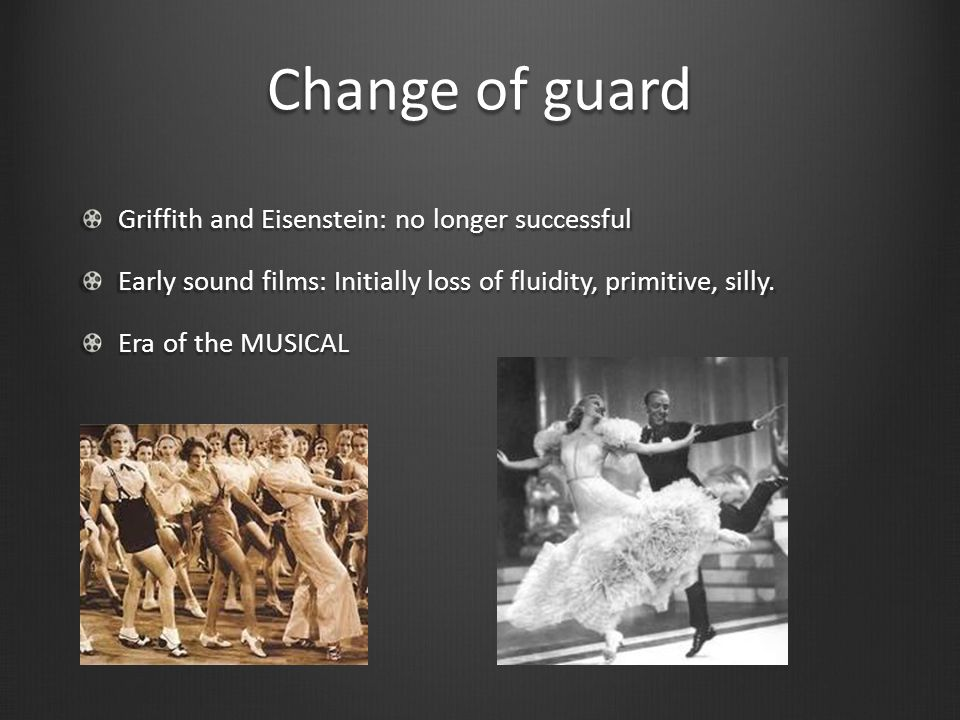 Change of guard Griffith and Eisenstein: no longer successful Early sound films: Initially loss of fluidity, primitive, silly.