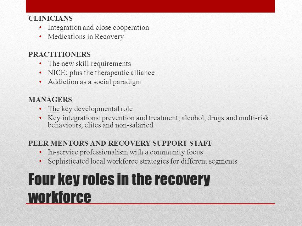 Four key roles in the recovery workforce CLINICIANS Integration and close cooperation Medications in Recovery PRACTITIONERS The new skill requirements