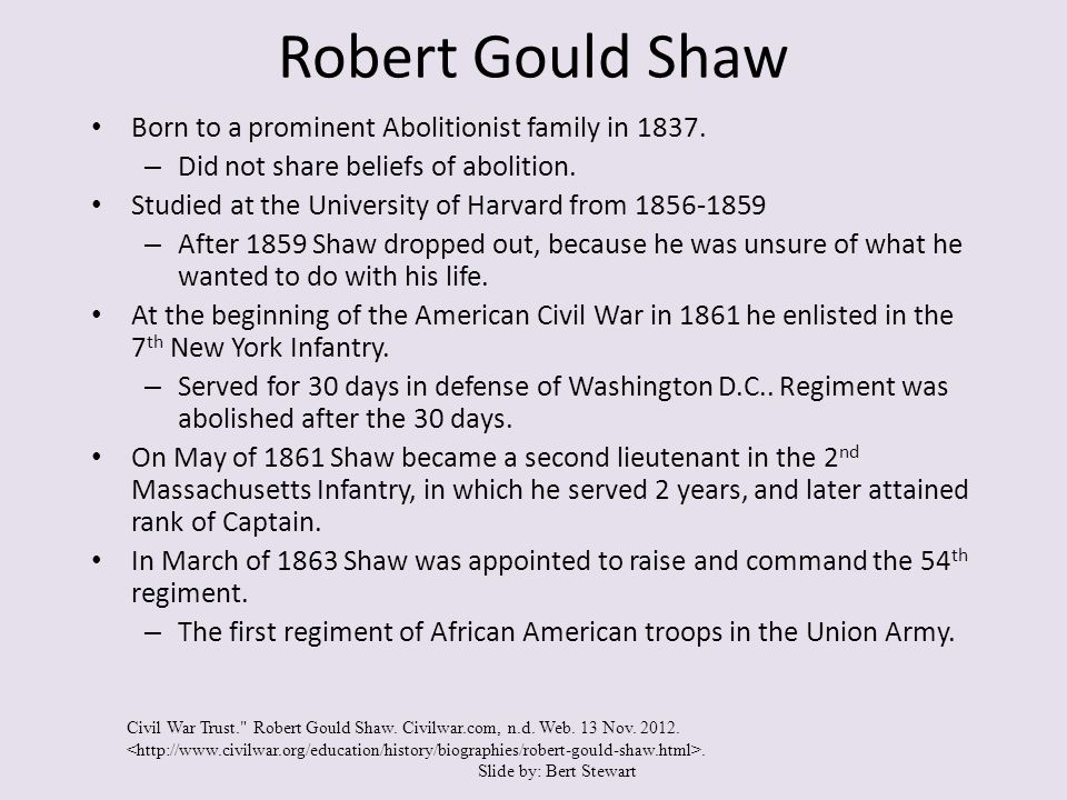 Robert Gould Shaw Born to a prominent Abolitionist family in 1837. – Did not share beliefs of abolition. Studied at the University of Harvard from 185