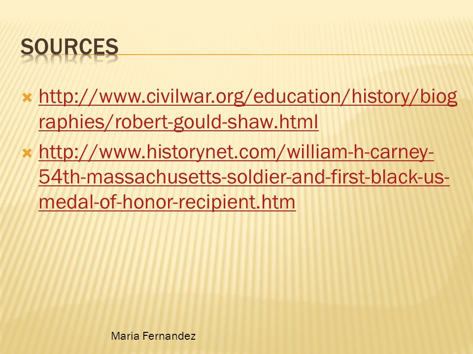  http://www.civilwar.org/education/history/biog raphies/robert-gould-shaw.html http://www.civilwar.org/education/history/biog raphies/robert-gould-shaw.html  http://www.historynet.com/william-h-carney- 54th-massachusetts-soldier-and-first-black-us- medal-of-honor-recipient.htm http://www.historynet.com/william-h-carney- 54th-massachusetts-soldier-and-first-black-us- medal-of-honor-recipient.htm Maria Fernandez