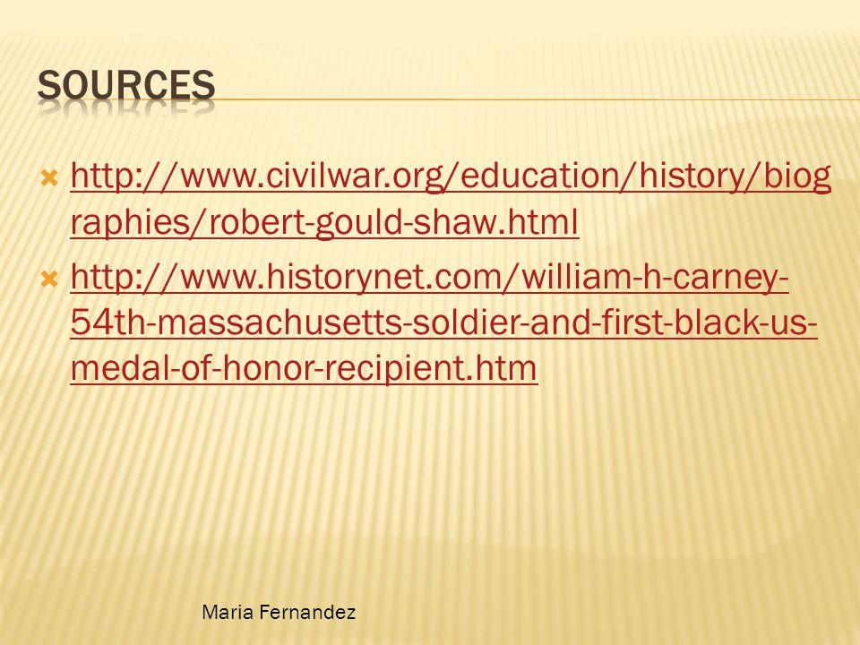  http://www.civilwar.org/education/history/biog raphies/robert-gould-shaw.html http://www.civilwar.org/education/history/biog raphies/robert-gould-shaw.html  http://www.historynet.com/william-h-carney- 54th-massachusetts-soldier-and-first-black-us- medal-of-honor-recipient.htm http://www.historynet.com/william-h-carney- 54th-massachusetts-soldier-and-first-black-us- medal-of-honor-recipient.htm Maria Fernandez