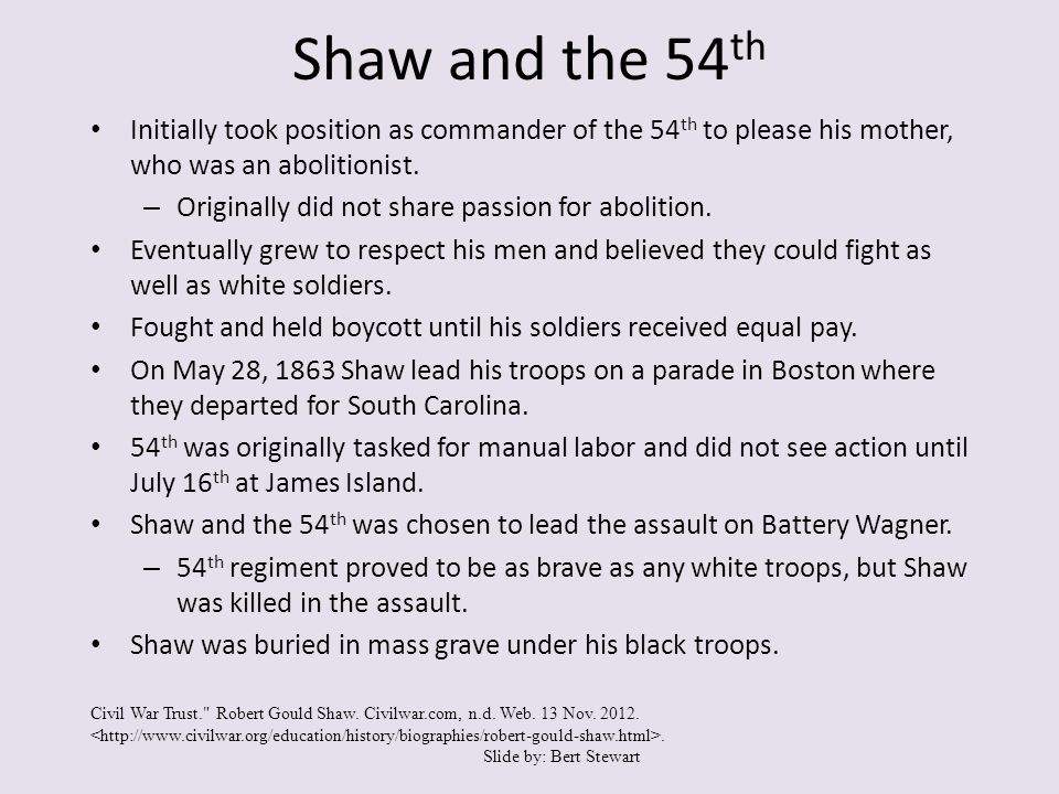 Shaw and the 54 th Initially took position as commander of the 54 th to please his mother, who was an abolitionist.