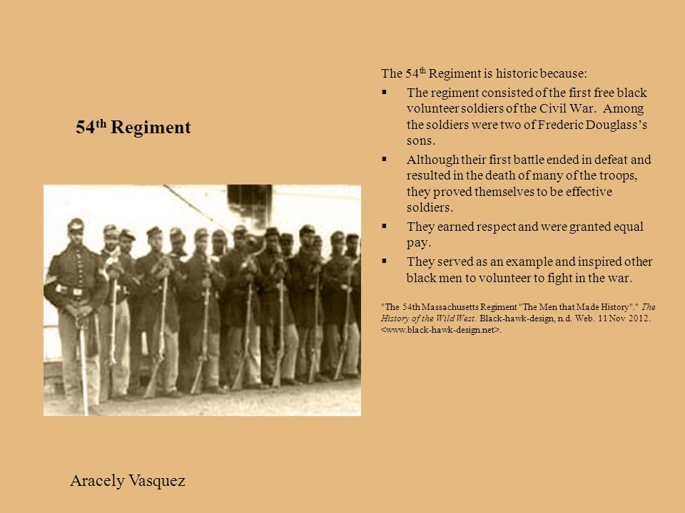 54 th Regiment The 54 th Regiment is historic because:  The regiment consisted of the first free black volunteer soldiers of the Civil War.