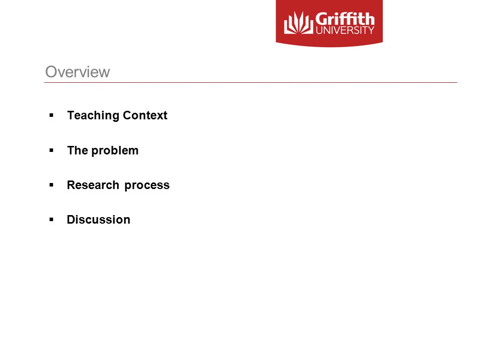 Teaching context Degree Program  First Year teaching in the Bachelor of Information Technology (BIT)  Nathan and Logan campuses of Griffith University Cohort  Small and large classes  25 – 260 students  Wide range of academic ability - Generally little maths background  Many students are first in family at university  Many students are from low socio-economic areas Typical course delivery mode  2 hour lecture scheduled during the day  1-2 hour workshop scheduled during the day