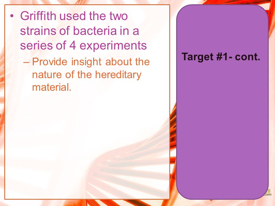 Target #1- cont. Griffith used the two strains of bacteria in a series of 4 experiments –Provide insight about the nature of the hereditary material.