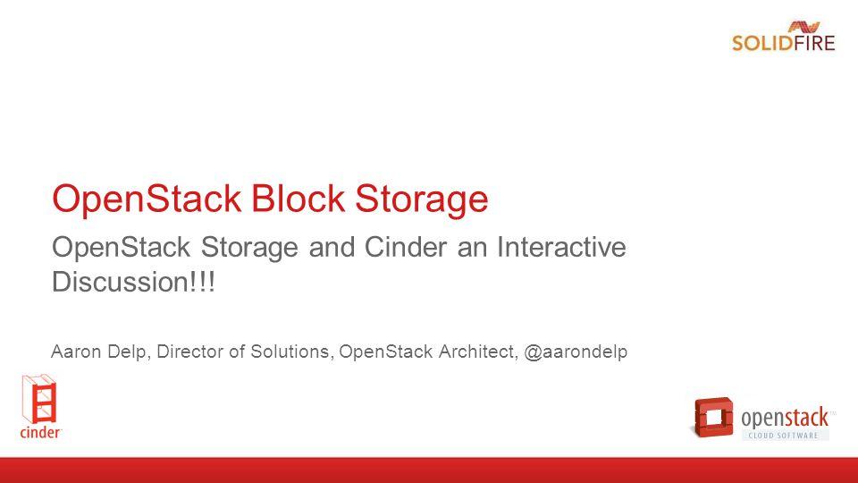 OpenStack Block Storage OpenStack Storage and Cinder an Interactive Discussion!!! Aaron Delp, Director of Solutions, OpenStack Architect, @aarondelp