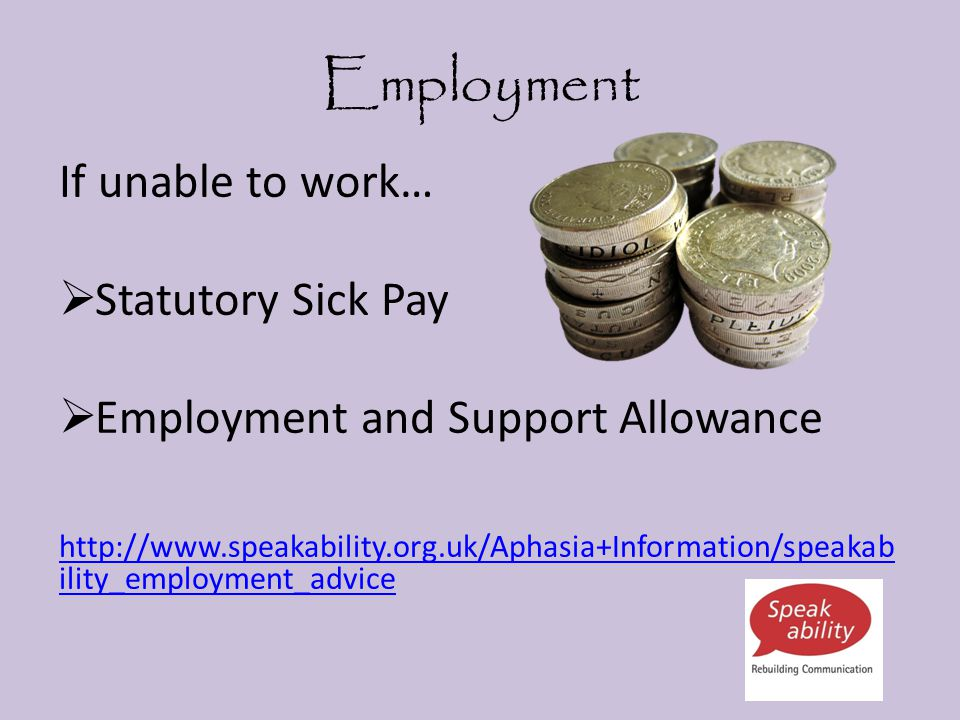 Employment If unable to work…  Statutory Sick Pay  Employment and Support Allowance http://www.speakability.org.uk/Aphasia+Information/speakab ility_employment_advice