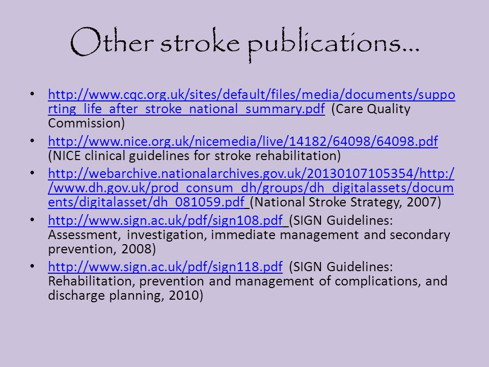 Other stroke publications… http://www.cqc.org.uk/sites/default/files/media/documents/suppo rting_life_after_stroke_national_summary.pdf (Care Quality Commission) http://www.cqc.org.uk/sites/default/files/media/documents/suppo rting_life_after_stroke_national_summary.pdf http://www.nice.org.uk/nicemedia/live/14182/64098/64098.pdf (NICE clinical guidelines for stroke rehabilitation) http://www.nice.org.uk/nicemedia/live/14182/64098/64098.pdf http://webarchive.nationalarchives.gov.uk/20130107105354/http:/ /www.dh.gov.uk/prod_consum_dh/groups/dh_digitalassets/docum ents/digitalasset/dh_081059.pdf (National Stroke Strategy, 2007) http://webarchive.nationalarchives.gov.uk/20130107105354/http:/ /www.dh.gov.uk/prod_consum_dh/groups/dh_digitalassets/docum ents/digitalasset/dh_081059.pdf http://www.sign.ac.uk/pdf/sign108.pdf (SIGN Guidelines: Assessment, investigation, immediate management and secondary prevention, 2008) http://www.sign.ac.uk/pdf/sign108.pdf http://www.sign.ac.uk/pdf/sign118.pdf (SIGN Guidelines: Rehabilitation, prevention and management of complications, and discharge planning, 2010) http://www.sign.ac.uk/pdf/sign118.pdf