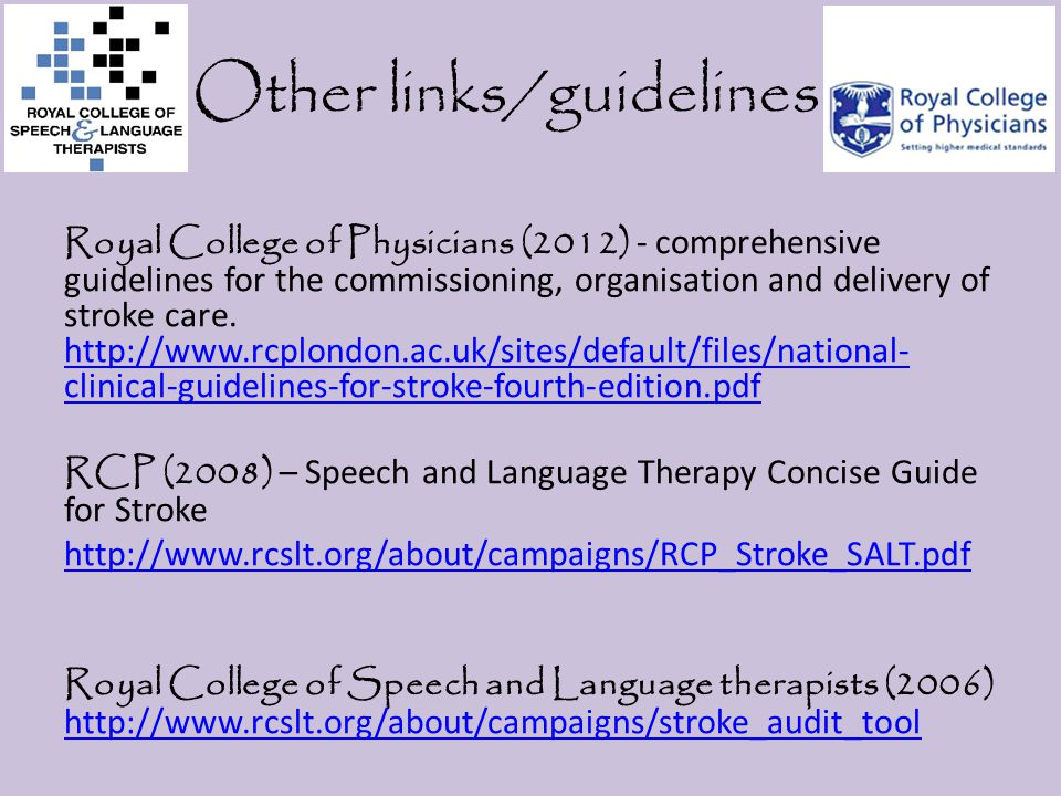 Other links/guidelines Royal College of Physicians (2012) - comprehensive guidelines for the commissioning, organisation and delivery of stroke care.