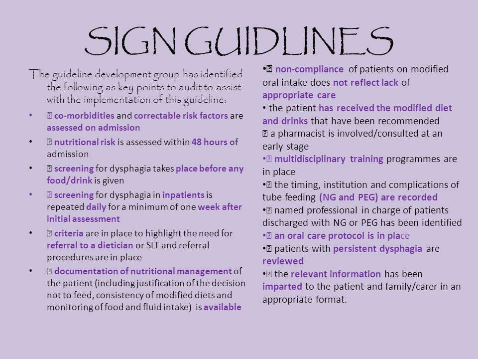 SIGN GUIDLINES The guideline development group has identified the following as key points to audit to assist with the implementation of this guideline: ƒ co-morbidities and correctable risk factors are assessed on admission ƒ nutritional risk is assessed within 48 hours of admission ƒ screening for dysphagia takes place before any food/drink is given ƒ screening for dysphagia in inpatients is repeated daily for a minimum of one week after initial assessment ƒ criteria are in place to highlight the need for referral to a dietician or SLT and referral procedures are in place ƒ documentation of nutritional management of the patient (including justification of the decision not to feed, consistency of modified diets and monitoring of food and fluid intake) is available ƒ non-compliance of patients on modified oral intake does not reflect lack of appropriate care the patient has received the modified diet and drinks that have been recommended ƒ a pharmacist is involved/consulted at an early stage ƒ multidisciplinary training programmes are in place ƒ the timing, institution and complications of tube feeding (NG and PEG) are recorded ƒ named professional in charge of patients discharged with NG or PEG has been identified ƒ an oral care protocol is in place ƒ patients with persistent dysphagia are reviewed ƒ the relevant information has been imparted to the patient and family/carer in an appropriate format.