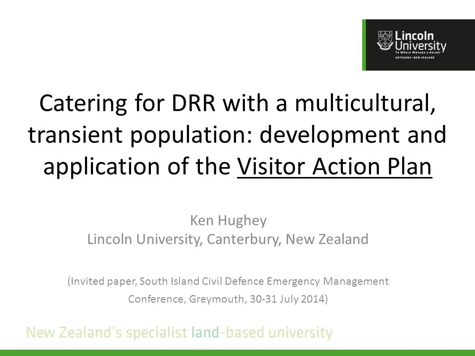 Catering for DRR with a multicultural, transient population: development and application of the Visitor Action Plan Ken Hughey Lincoln University, Canterbury, New Zealand (Invited paper, South Island Civil Defence Emergency Management Conference, Greymouth, 30-31 July 2014)