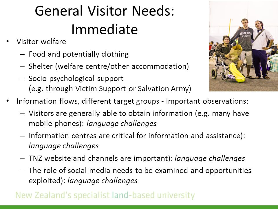 General Visitor Needs: Immediate Visitor welfare – Food and potentially clothing – Shelter (welfare centre/other accommodation) – Socio-psychological support (e.g.