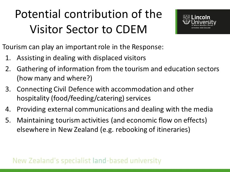 Potential contribution of the Visitor Sector to CDEM Tourism can play an important role in the Response: 1.Assisting in dealing with displaced visitors 2.Gathering of information from the tourism and education sectors (how many and where?) 3.Connecting Civil Defence with accommodation and other hospitality (food/feeding/catering) services 4.Providing external communications and dealing with the media 5.Maintaining tourism activities (and economic flow on effects) elsewhere in New Zealand (e.g.