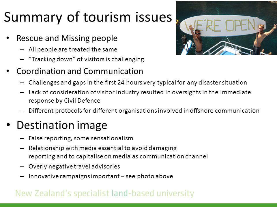 Summary of tourism issues Rescue and Missing people – All people are treated the same – Tracking down of visitors is challenging Coordination and Communication – Challenges and gaps in the first 24 hours very typical for any disaster situation – Lack of consideration of visitor industry resulted in oversights in the immediate response by Civil Defence – Different protocols for different organisations involved in offshore communication Destination image – False reporting, some sensationalism – Relationship with media essential to avoid damaging reporting and to capitalise on media as communication channel – Overly negative travel advisories – Innovative campaigns important – see photo above
