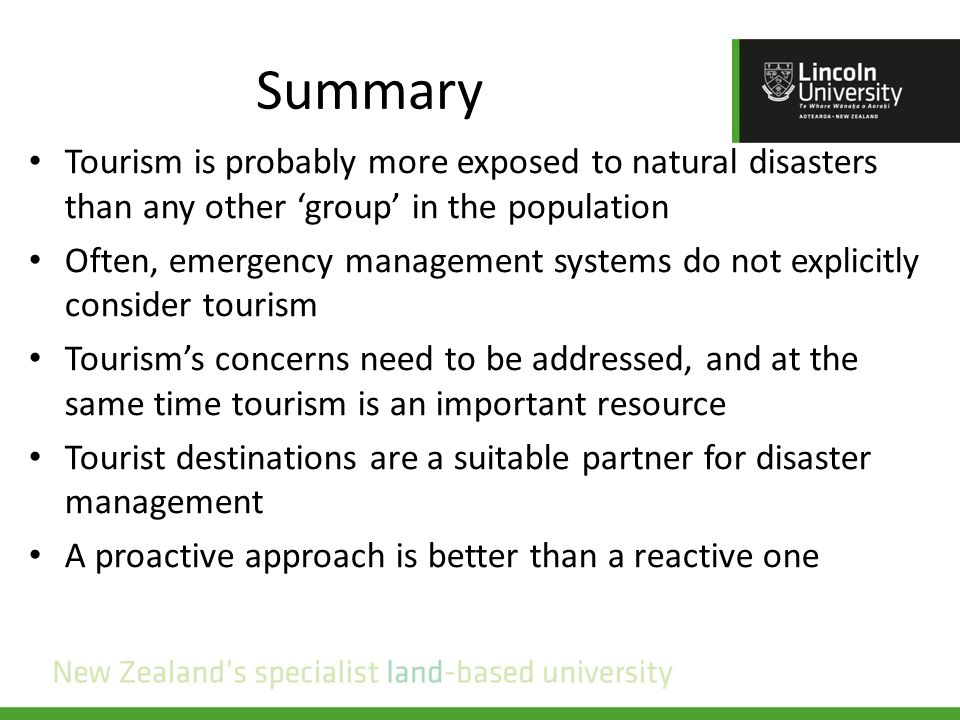 Summary Tourism is probably more exposed to natural disasters than any other 'group' in the population Often, emergency management systems do not explicitly consider tourism Tourism's concerns need to be addressed, and at the same time tourism is an important resource Tourist destinations are a suitable partner for disaster management A proactive approach is better than a reactive one
