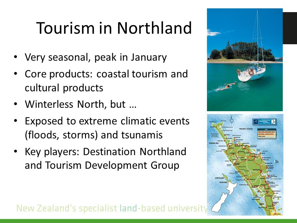 Tourism in Northland Very seasonal, peak in January Core products: coastal tourism and cultural products Winterless North, but … Exposed to extreme climatic events (floods, storms) and tsunamis Key players: Destination Northland and Tourism Development Group