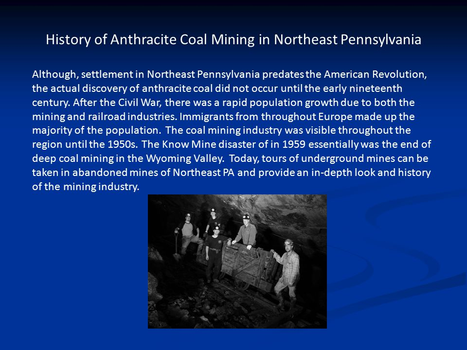 Pennsylvania Anthracite Coal Mining History WATCH: The Hard Coal Part 3 video was filmed in The Ashland Pioneer Tunnel coal mine and talks about the mining industry in Northeast PA from the 1930's-2008.