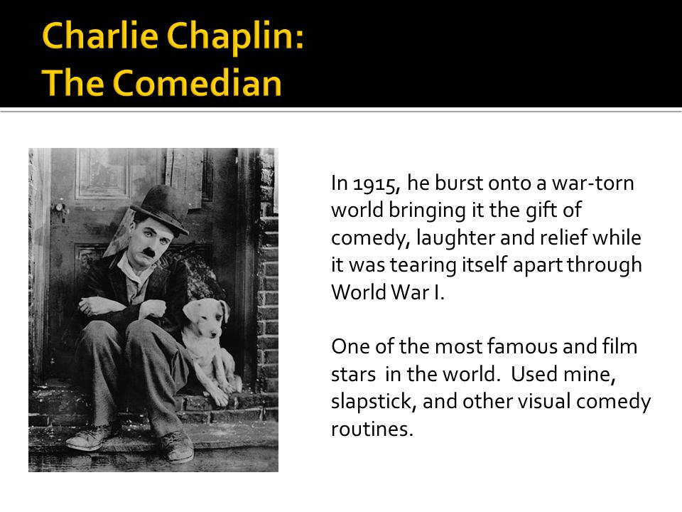 In 1915, he burst onto a war-torn world bringing it the gift of comedy, laughter and relief while it was tearing itself apart through World War I.
